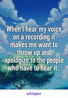 When I hear my voice on a recording it makes me want to throw up and apologize…