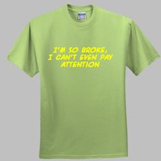 I'm so broke I cant even pay attention Funny T-shirt I Cant Even, Pay Attention, Funny Tshirts, Shirt Designs, Popular, Tees, Mens Tops, T Shirt, T Shirts