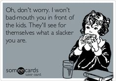 Oh, don't worry. I won't bad-mouth you in front of the kids. They'll see for themselves what a slacker you are.