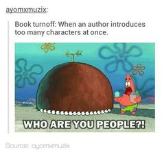 also when they introduce a whole group of people but none of those characters are actually important to the plot at all. so annoying.