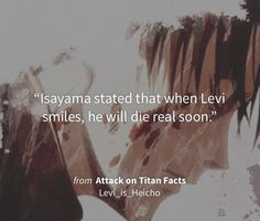"""""""Isayama stated that when Levi smiles, he will die real soon."""" i hope he never…"""