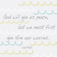 God will give us peace, but we must first give Him our worries. Joyce Meyer