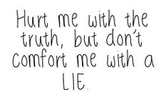 hurt me with the truth, but don't comfort me with a lie.