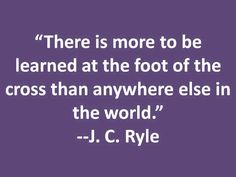 There is more to  be learnt... J.C. Ryle, writer, pastor and an evangelical preacher, first Anglican Bishop of Liverpool, England. 1816-1900 source: http://en.wikipedia.org/wiki/J._C._Ryle