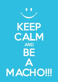 KEEP CALM AND BE A MACHO!!!