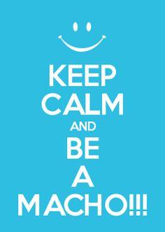 KEEP CALM AND BE A MACHO!!!