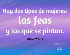 """""""Hay dos tipos de mujeres: las feas y las que se pintan."""" (Oscar Wilde)"""