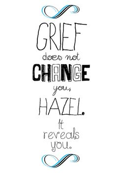 """""""Grief does not change you, Hazel. It reveals you.""""  - John Green, The Fault In Our Stars"""