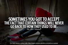 Sometimes you got to accept the fact that certain things will never go back to how they used to be.