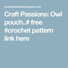 Craft Passions: Owl pouch..# free #crochet pattern link here