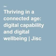 Thriving in a connected age: digital capability and digital wellbeing | Jisc