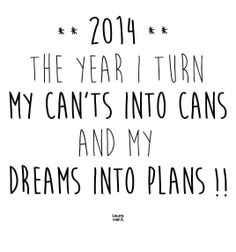 2014: The year I turn my can'ts into cans and my dreams into plans!!