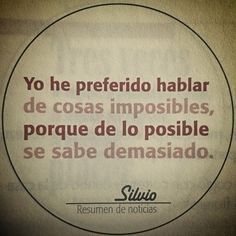 Mi frase favorito del Poeta-Compositor Silvio Rodriguez A rough translation: I have preferred to speak of things impossible, because about the possible. Movie Quotes, Book Quotes, Loneliness Quotes, Spanish Music, Love Me Quotes, Love Your Life, Beautiful Words, Wise Words, Texts