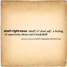 Shelf-right-eous (adj): A feeling of superiority about one's bookshelf.