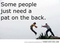 A LOT of people need a pat on the back...
