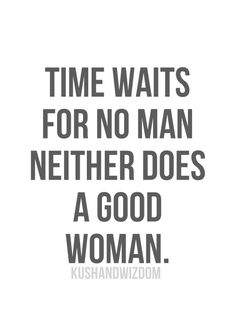 Time waits for no man. Neither does a good woman.