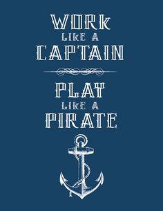 Work like a captain, play like a pirate! :)