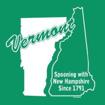 Vermont: Spooning with New Hampshire Since 1791.
