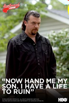 Kenny Powers. Now hand me my son. I have a life to ruin.
