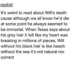 Oh I balled my eyes out soooooo hard. it was always funny to me tho when i would tell someone who hadn't read that part yet about tessa explaining wills death and they'd be like WILL DIED even though we all would know he'd die eventually