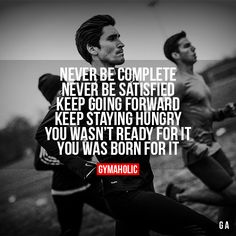 Never Be Complete, Never Be Satisfied. Keep going forward, keep staying hungry. You wasn't ready for it, you was born for it!