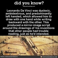 """did-you-know: """"Leonardo Da Vinci was dyslexic, ambidextrous, and predominantly left handed, which allowed him to draw with one hand while writing backward with the other. This produced a mirror-image script around the drawings of his inventions that. Wow Facts, Wtf Fun Facts, Random Facts, Strange Facts, Fun Facts About, Random History Facts, Crazy Facts, Random Things, Random Stuff"""