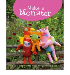 Make a Monster: Over 15 Easy-to-make Fleecie Toys You'll Love to Sew