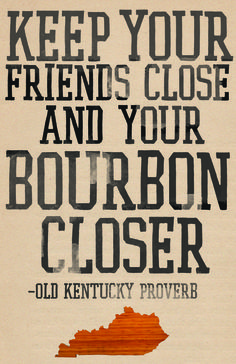 Keep your friends close and your bourbon closer