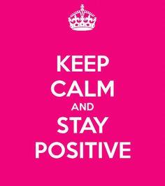 my new mantra - Keep Calm Stay Positive