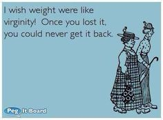 Weight loss should be like virginity...hmmm....