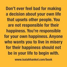 Don't ever feel bad for making a decision about your own life that upsets other people.