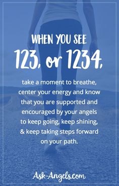 When you see 123, or 1234, take a moment to breathe, center your energy and know that you are supported and encouraged by your angels to keep going, keep shining, and keep taking steps forward on your path.