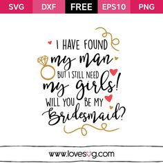 *** FREE SVG CUT FILE for Cricut, Silhouette and more ***  I have Found my Man but I still need my girls! Will you be my Bridesmaid?