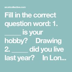 Fill in the correct question word: 1. _____ is your hobby?​     Drawing 2. _____ did you live last year?​     In London 3. _____ are you late?​     I've missed my bus. 4. _____ lessons do you have? ​     Six lessons 5. _____ is that man at the door?​     My uncle. 6. _____ do you go to the club?​     At 6 o'clock 7. _____ did you feel yesterday?​     Awfully 8. _____ is your sister?​     She is eleven. 9. _____ are you crying?​     I've lost my keys. 10. ______ will you return?​     In two…