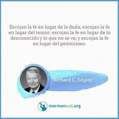 Escojan la fe en lugar de la duda; escojan la fe en lugar del temor; escojan la fe en lugar de lo desconocido y lo que no se ve; y escojan la fe en lugar del pesimismo.  Richard C. Edgley