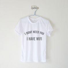 I Don't Need You I Have Wifi T-shirt $12.99 ; Mean Girl Shirt ; Humor ; #Tumblr ; #Hipster Teen Fashion ; Shop More Tumblr Graphic Tees at http://kissmebangbang.com/product-category/tumblr-inspired/
