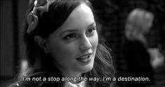 """I'm not a stop along the way. I'm a destination."" -Blair Waldorf"