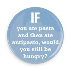 Funny Buttons - Custom Buttons Promotional Badges - Funny Philosophical Sayings Pins - Wacky Buttons - If you ate pasta and then ate antipasto, would you still be hungry?