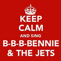 Keep Calm and Sing B-B-B-Bennie & The Jets.  This is actually a great song to relax to!  :)