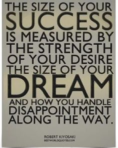 The size of your success is measured by the strength of your desire, the size of your dream and how you handle disappointment along the way. ~ Robert Kiyosaki - This is so true of your Grandfather Finlay Fleur Great Quotes, Quotes To Live By, Me Quotes, Motivational Quotes, Inspirational Quotes, Motivational Speakers, Quotable Quotes, Bible Quotes, Citations Business
