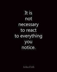 """it is not necessary to react to everything you notice"""