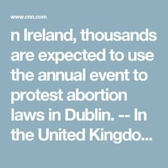 """n Ireland, thousands are expected to use the annual event to protest abortion laws in Dublin.  -- In the United Kingdom, Prime Minister Theresa May will host an event to mark the day. """"I am delighted to be hosting a reception for women and men at Downing Street today to celebrate"""" International Women's Day,"""" she tweeted."""
