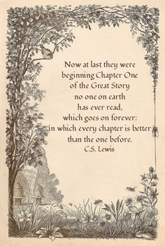 Now at last they were beginning Chapter One of the Great Story no one on Earth has ever read, which goes on forever; in which every chapter is better than the one before. C.S. Lewis