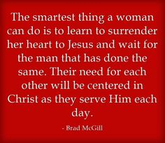 The smartest thing a woman can do is to learn to surrender her heart to Jesus and wait for the man that has done the same. Their need for each other will be centered in Christ as they serve Him each day.
