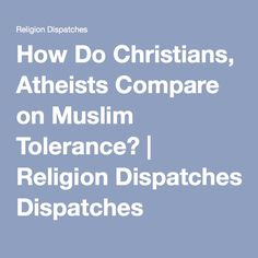 How Do Christians, Atheists Compare on Muslim Tolerance? | Religion Dispatches