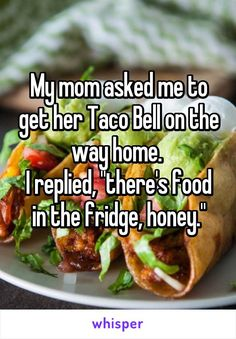 """My mom asked me to get her Taco Bell on the way home.  I replied, """"there's food in the fridge, honey."""""""
