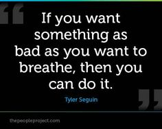 If you want something as bad as you want to breathe, then you can do it.  Tyler Seguin