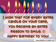 I wish that for every extra candle on your cake, you receive an extra reason to smile. Happy Birthday to you!