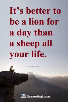 It's better to be a lion for a day than a sheep all your life. ~ Elizabeth Kenny. For more inspirational quotes click this pin. Please Re-Pin. #quotes #inspirationalquotes #successquotes #quotestoliveby #quotablequotes