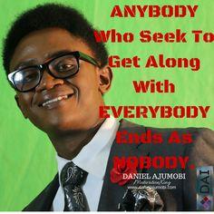 ANYBODY who seek to get along with EVERYBODY ends as NOBODY. DANIEL AJUMOBI #MotivationKing www.danielajumobi.com